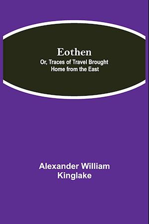 Eothen; Or, Traces of Travel Brought Home from the East