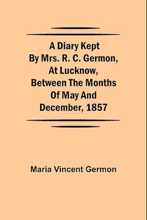 A Diary Kept by Mrs. R. C. Germon, at Lucknow, Between the Months of May and December, 1857