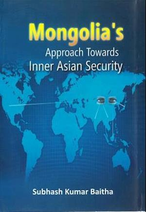 Mongolia's Approach Towards Inner Asian Security af SUBHASH KUMAR BAITHA