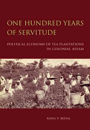 Bog, hardback One Hundred Years of Servitude - Political Economy of Tea Plantations in Colonial Assam af Rana P. Behal