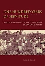 One Hundred Years of Servitude - Political Economy of Tea Plantations in Colonial Assam af Rana P. Behal