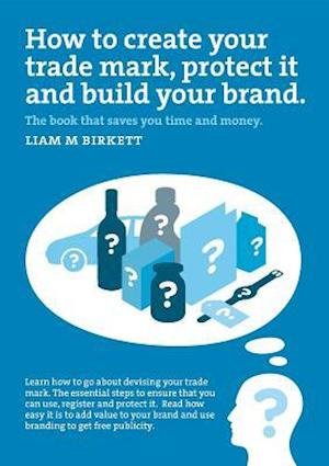 How to Create a Trade Mark, Protect it and Build your Brand af Liam M Birkett