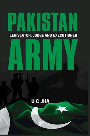 Pakistan Army: Legislator, Judge and Executioner af Wing Commander U C (Dr) Jha