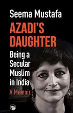 Azadi's Daughter, A Memoir: Being a Secular Muslim in India af Seema Mustafa