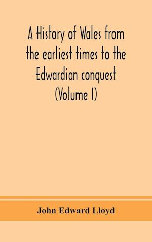 A history of Wales from the earliest times to the Edwardian conquest (Volume I)