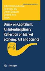 Drunk on Capitalism. An Interdisciplinary Reflection on Market Economy, Art and Science (Einstein Meets Magritte: an Interdisciplinary Reflection on Science, Nature, Art, Human Action And Society, nr. 11)