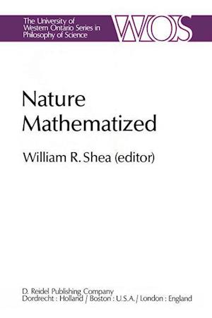 Nature Mathematized : Historical and Philosophical Case Studies in Classical Modern Natural Philosophy