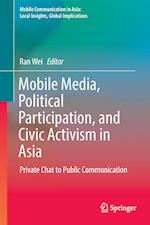 Mobile Media, Political Participation, and Civic Activism in Asia (Mobile Communication in Asia Local Insights Global Implica)