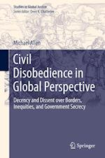 Civil Disobedience in Global Perspective : Decency and Dissent over Borders, Inequities, and Government Secrecy