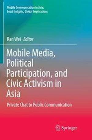 Mobile Media, Political Participation, and Civic Activism in Asia : Private Chat to Public Communication