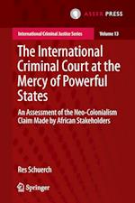 The International Criminal Court at the Mercy of Powerful States : An Assessment of the Neo-Colonialism Claim Made by African Stakeholders
