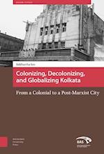 Colonizing, Decolonizing, and Globalizing Kolkata (Asian Cities, nr. 5)