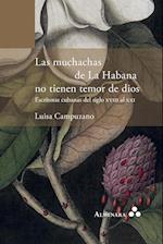 Las Muchachas de La Habana No Tienen Temor de Dios. Escritoras Cubanas del Siglo XVIII Al XXI