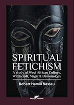 Spiritual Fetichism: A study of West African Culture, Witchcraft, Magic & Demonology