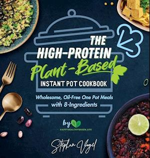 The High-Protein Plant-Based Instant Pot Cookbook: Wholesome, Oil-Free One Pot Meals with 8-Ingredients