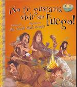 No Te Gustaria Vivir Sin Fuego! = You Wouldn't Want to Live Without Fire!