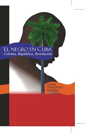 El negro en Cuba. Colonia, República, Revolución.