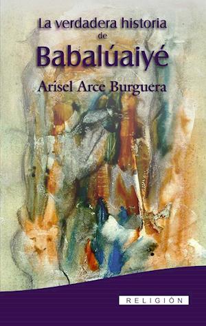 La verdadera Historia de Babalúaiyé af Arisel Arce