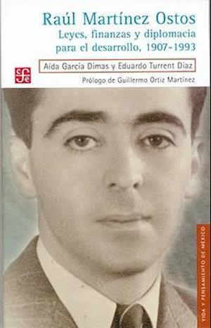 Raul Martinez Ostos. Leyes, Finanzas y Diplomacia Para El Desarrollo, 1907-1993