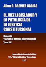 El Juez Legislador y La Patologia de La Justicia Constitucional. Tomo XIV. Coleccion Tratado de Derecho Constitucional