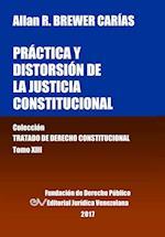Practica y Distorsion de La Justicia Constitucional. Tomo XIII. Coleccion Tratado de Derecho Constitucional
