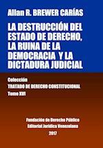 La Destruccion del Estado de Derecho, La Ruina de La Democracia y La Dictadura Judicial. Tomo XVI. Coleccion Tratado de Derecho Constitucional