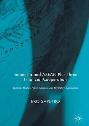 Bog, hardback Indonesia and ASEAN Plus Three Financial Cooperation : Domestic Politics, Power Relations, and Regulatory Regionalism af Eko Saputro