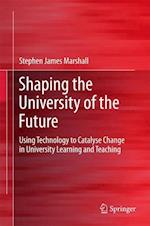 Shaping the University of the Future : Using Technology to Catalyse Change in University Learning and Teaching