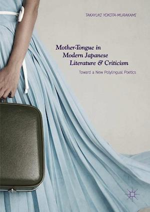 Mother-Tongue in Modern Japanese Literature and Criticism : Toward a New Polylingual Poetics