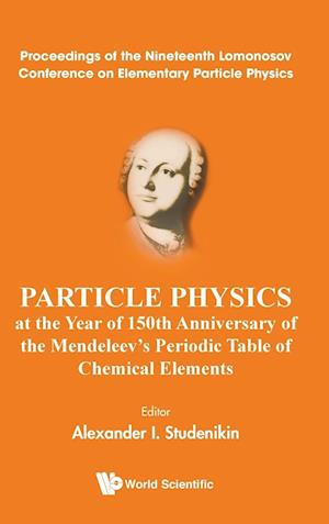 Particle Physics at the Year of 150th Anniversary of the Mendeleev's Periodic Table of Chemical Elements - Proceedings of the Nineteenth Lomonosov Con