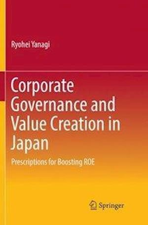 Corporate Governance and Value Creation in Japan : Prescriptions for Boosting ROE