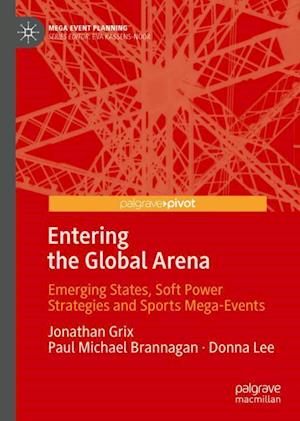 Entering the Global Arena : Emerging States, Soft Power Strategies and Sports Mega-Events
