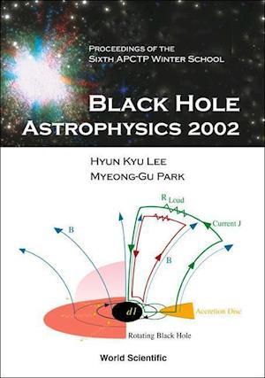 Black Hole Astrophysics 2002, Proceedings Of The Sixth Apctp Winter School