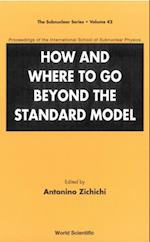 HOW AND WHERE TO GO BEYOND THE STANDARD MODEL - PROCEEDINGS OF THE INTERNATIONAL SCHOOL OF SUBNUCLEAR PHYSICS (SUBNUCLEAR SERIES)