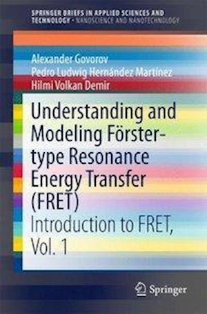 Understanding and Modeling Förster-type Resonance Energy Transfer (FRET) : Introduction to FRET, Vol. 1