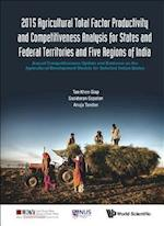2015 Agricultural Total Factor Productivity and Competitiveness Analysis for States and Federal Territories and Five Regions of India: Annual Competitiveness Update and Evidence on the Agricultural Development Models for Selected Indian States (Asia Competitiveness Institute World Scientific Series)