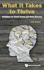 What It Takes To Thrive: Techniques For Severe Trauma And Stress Recovery
