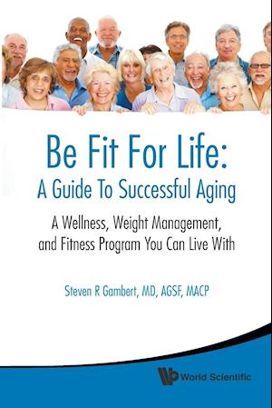 Be Fit For Life: A Guide To Successful Aging - A Wellness, Weight Management, And Fitness Program You Can Live With