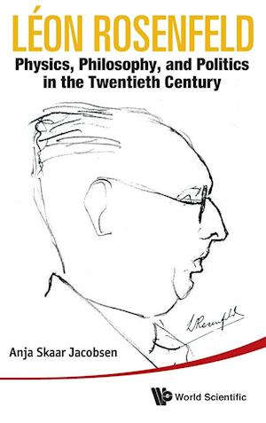 Leon Rosenfeld: Physics, Philosophy, And Politics In The Twentieth Century