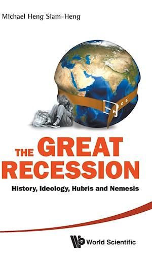 Great Recession, The: History, Ideology, Hubris And Nemesis
