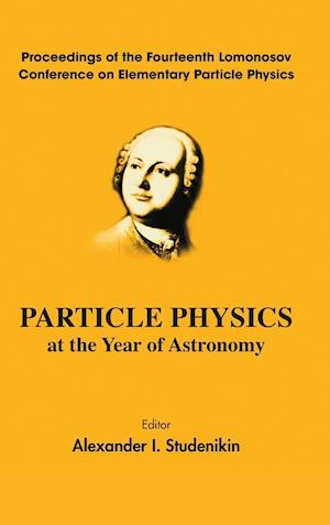 Particle Physics At The Year Of Astronomy - Proceedings Of The Fourteenth Lomonosov Conference On Elementary Particle Physics