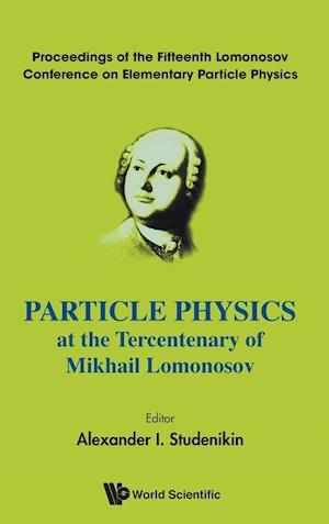 Particle Physics At The Tercentenary Of Mikhail Lomonosov - Proceedings Of The Fifteenth Lomonosov Conference On Elementary Particle Physics