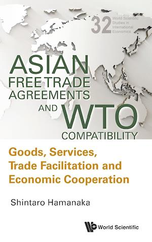 Asian Free Trade Agreements And Wto Compatibility: Goods, Services, Trade Facilitation And Economic Cooperation
