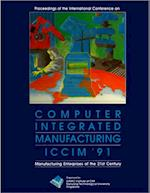 Computer Integrated Manufacturing (Iccim '91): Manufacturing Enterprises Of The 21st Century - Proceedings Of The International Conference