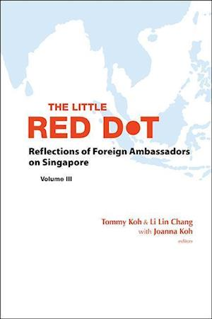 Little Red Dot, The: Reflections Of Foreign Ambassadors On Singapore - Volume Iii