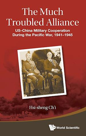 Much Troubled Alliance, The: Us-china Military Cooperation During The Pacific War, 1941-1945