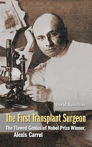 First Transplant Surgeon, The: The Flawed Genius Of Nobel Prize Winner, Alexis Carrel
