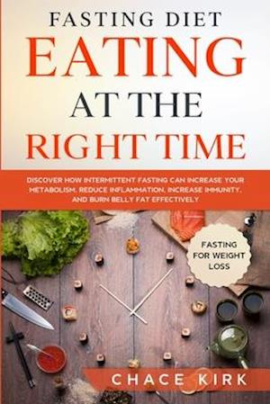 Fasting Diet: Eating At The Right Time - Discover How Intermittent Fasting Can Increase Your Metabolism, Reduce Inflammation, Increase Immunity, And B