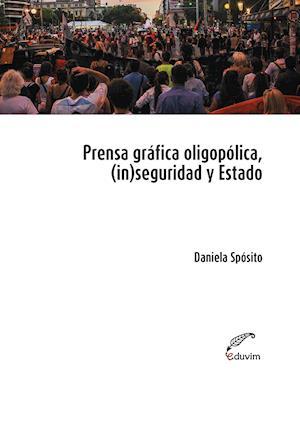 Prensa oligopólica, (in)seguridad y Estado af Daniela Spósito