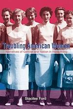 Troubling American Women - Narratives of Gender and Nation in Hong Kong